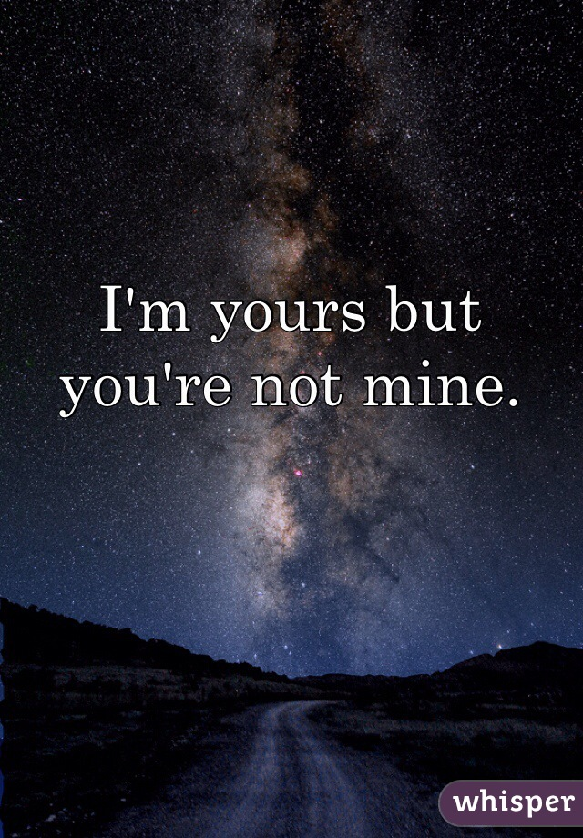 I'm yours but you're not mine.