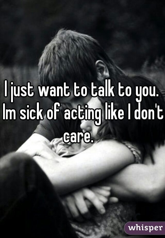 I just want to talk to you. Im sick of acting like I don't care.