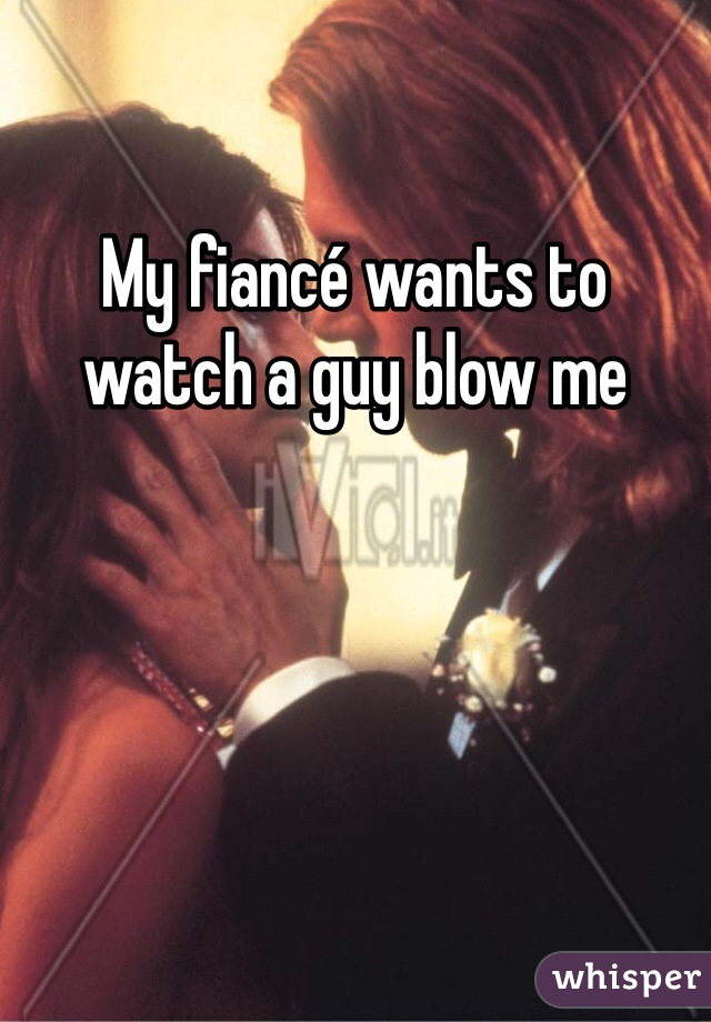 My fiancé wants to watch a guy blow me
