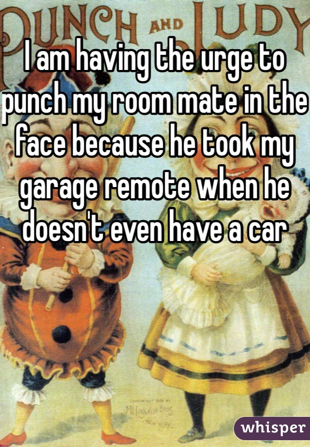 I am having the urge to punch my room mate in the face because he took my garage remote when he doesn't even have a car