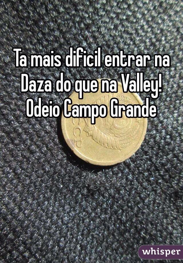 Ta mais dificil entrar na Daza do que na Valley! Odeio Campo Grande