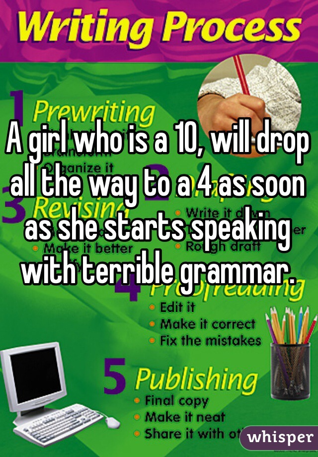 A girl who is a 10, will drop all the way to a 4 as soon as she starts speaking with terrible grammar.