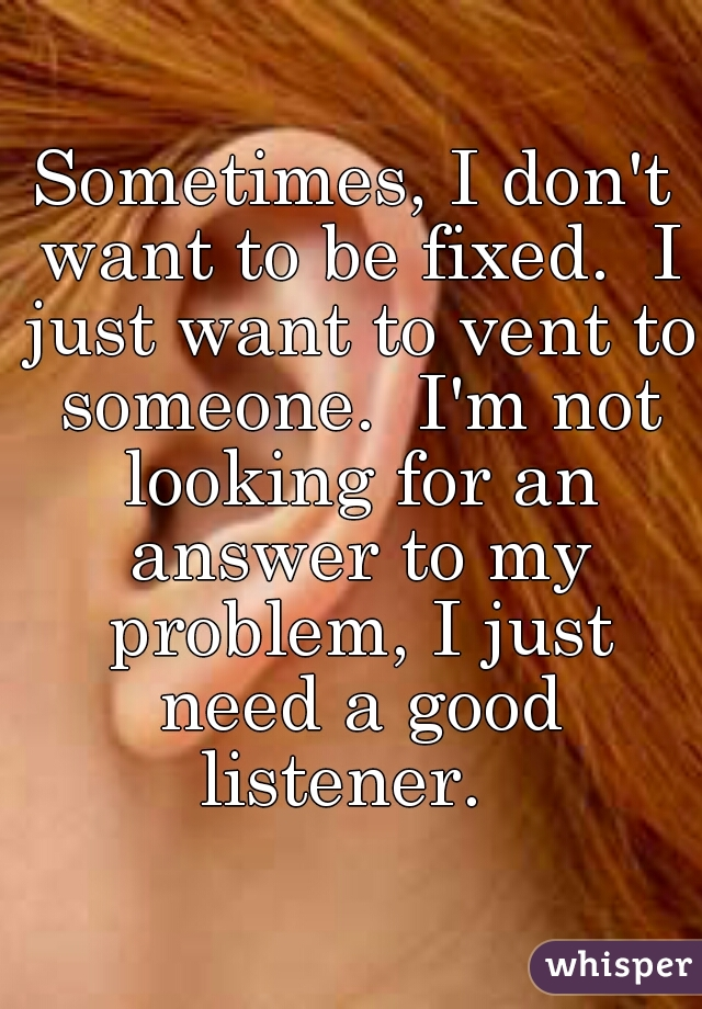 Sometimes, I don't want to be fixed.  I just want to vent to someone.  I'm not looking for an answer to my problem, I just need a good listener.