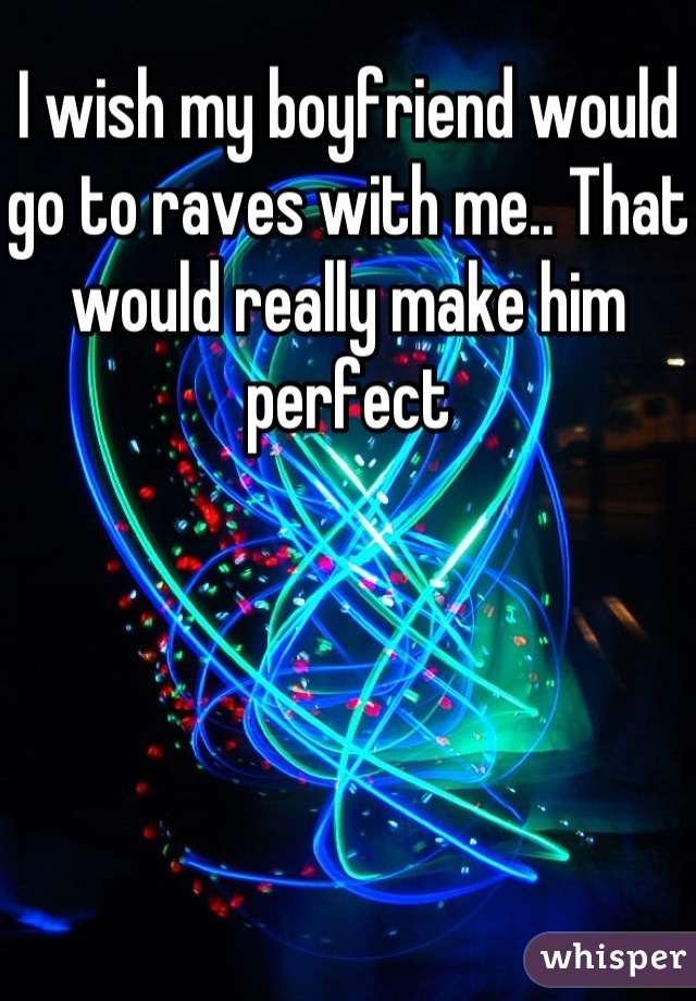 I wish my boyfriend would go to raves with me.. That would really make him perfect