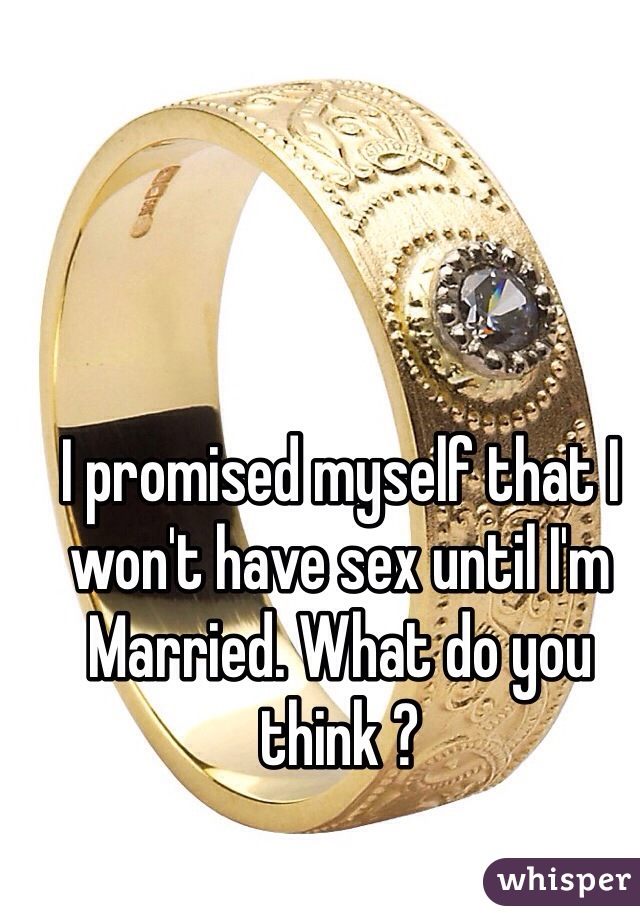 I promised myself that I won't have sex until I'm Married. What do you think ?