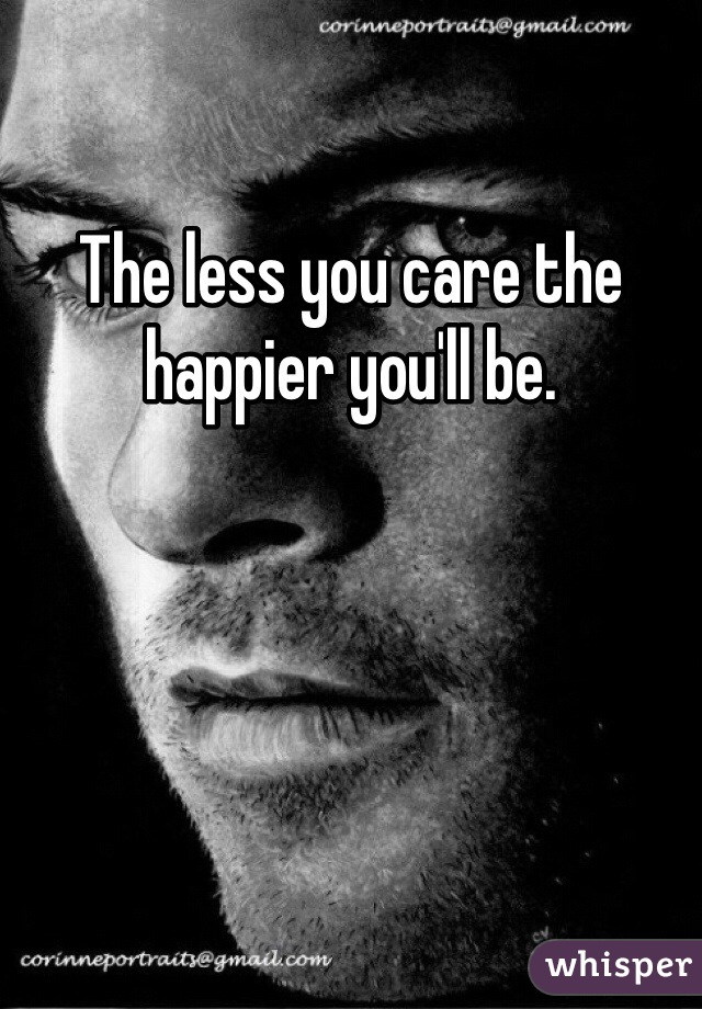 The less you care the happier you'll be.