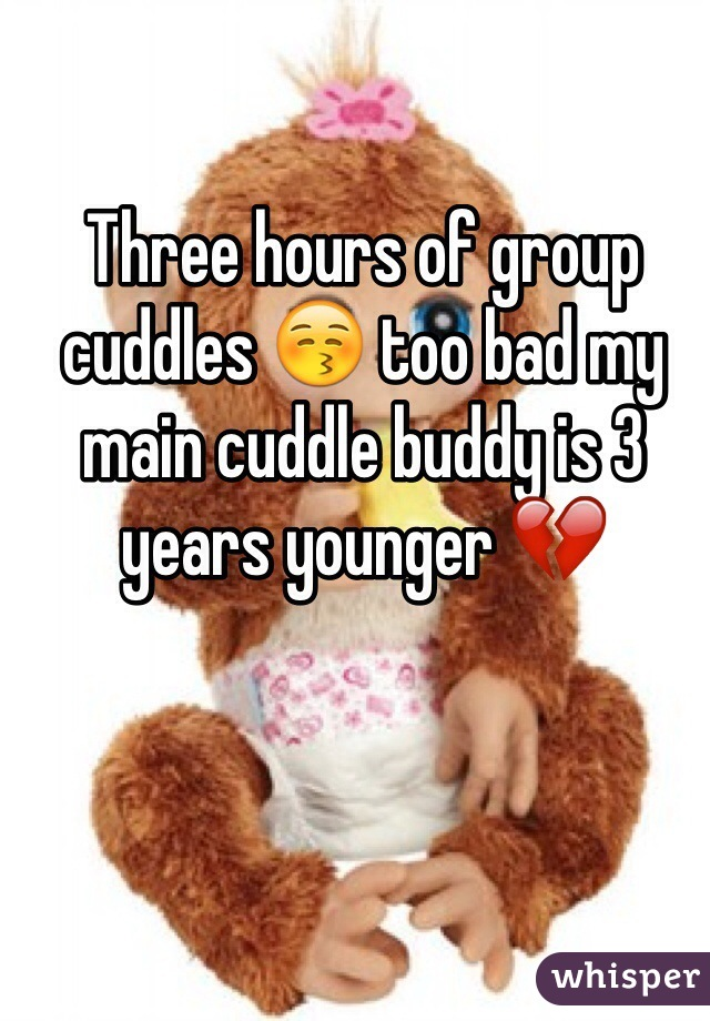 Three hours of group cuddles 😚 too bad my main cuddle buddy is 3 years younger 💔