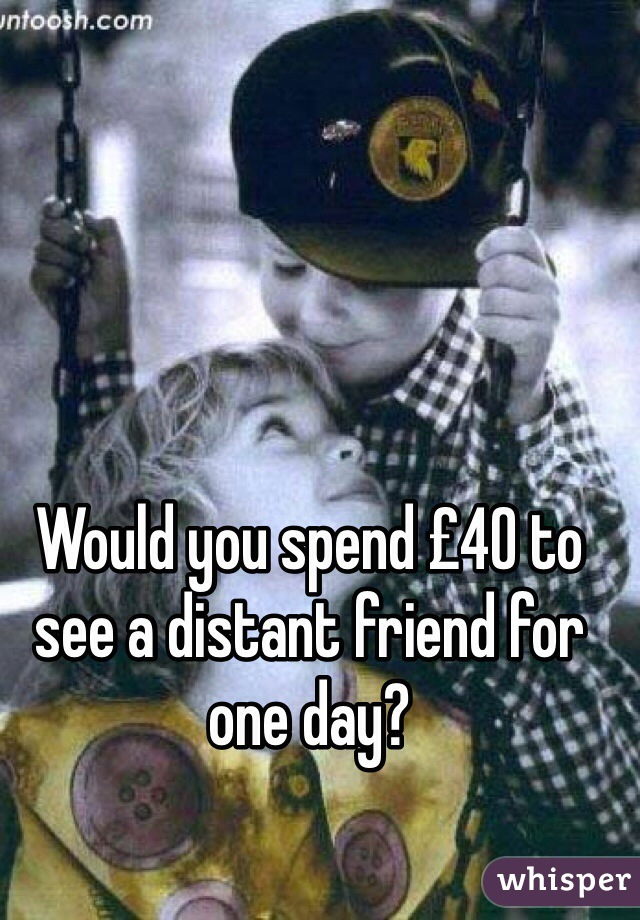 Would you spend £40 to see a distant friend for one day?