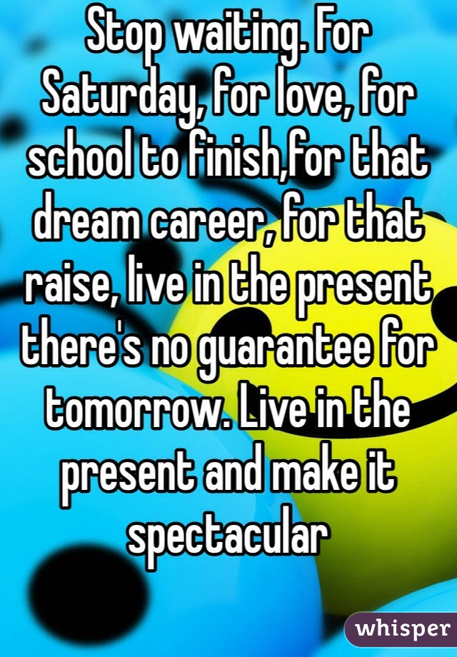 Stop waiting. For Saturday, for love, for school to finish,for that dream career, for that raise, live in the present there's no guarantee for tomorrow. Live in the present and make it spectacular