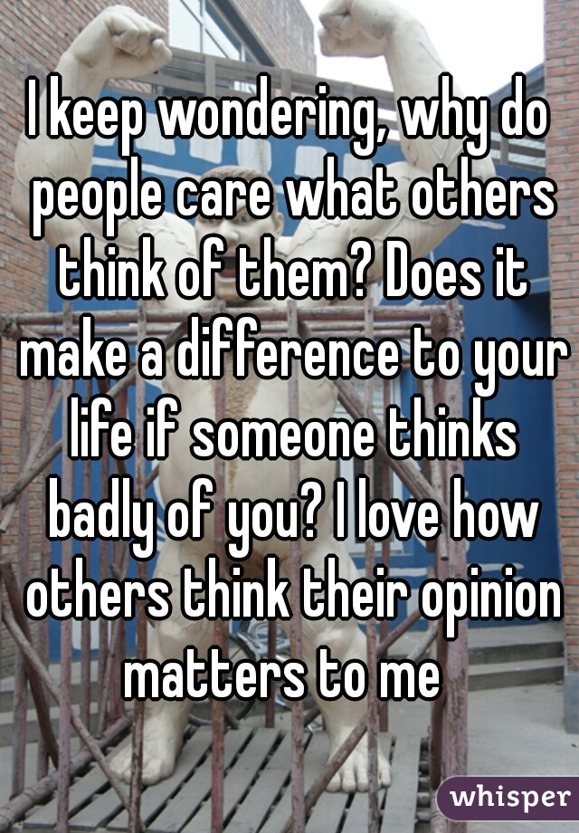 I keep wondering, why do people care what others think of them? Does it make a difference to your life if someone thinks badly of you? I love how others think their opinion matters to me