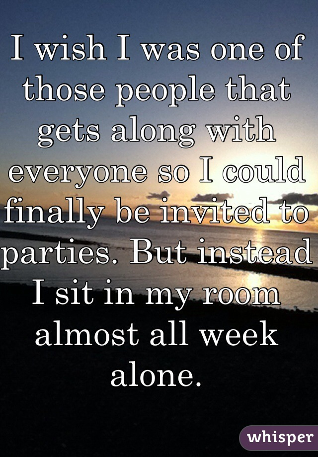 I wish I was one of those people that gets along with everyone so I could finally be invited to parties. But instead I sit in my room almost all week alone.