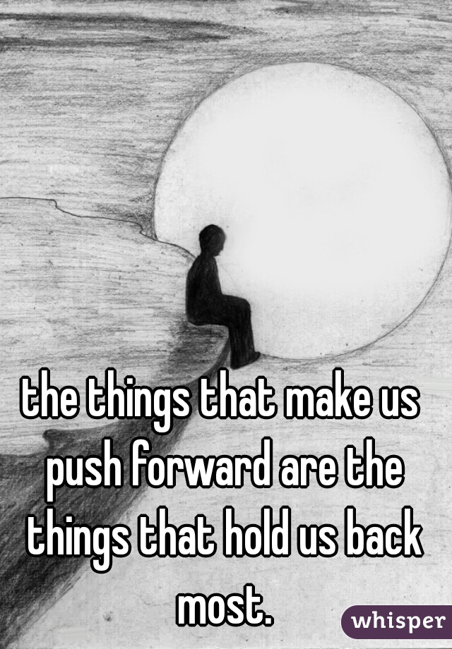 the things that make us push forward are the things that hold us back most.