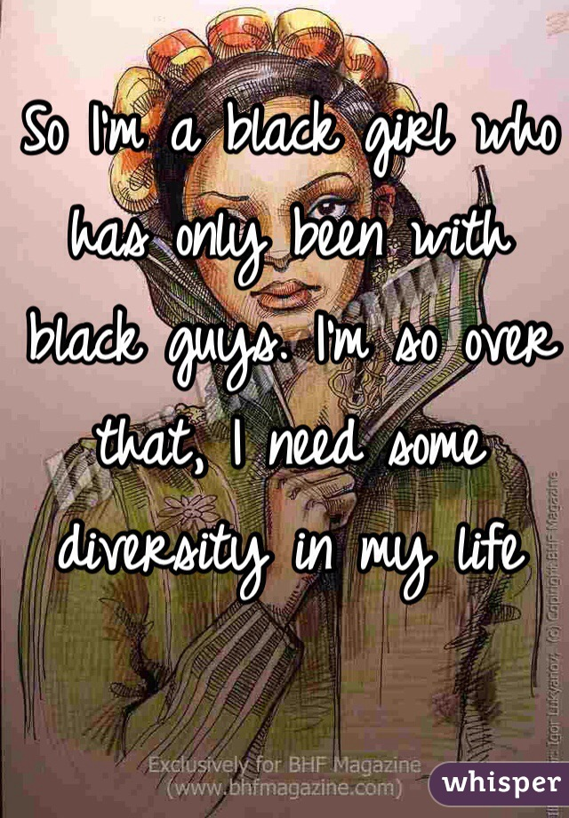 So I'm a black girl who has only been with  black guys. I'm so over that, I need some diversity in my life