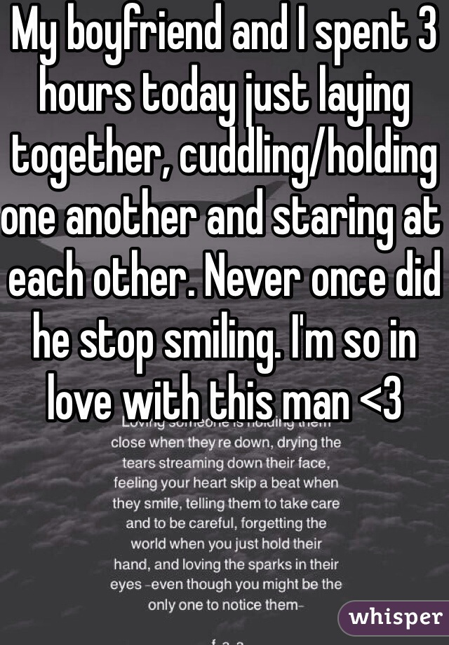 My boyfriend and I spent 3 hours today just laying together, cuddling/holding one another and staring at each other. Never once did he stop smiling. I'm so in love with this man <3
