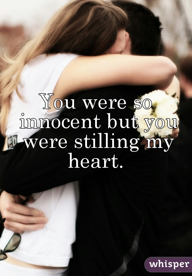 You were so innocent but you were stilling my heart.