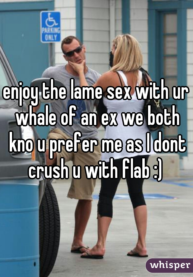 enjoy the lame sex with ur whale of an ex we both kno u prefer me as I dont crush u with flab :)