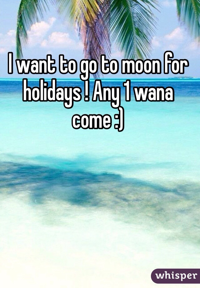 I want to go to moon for holidays ! Any 1 wana come :)