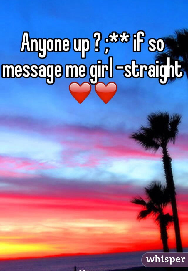 Anyone up ? ;** if so message me girl -straight ❤️❤️