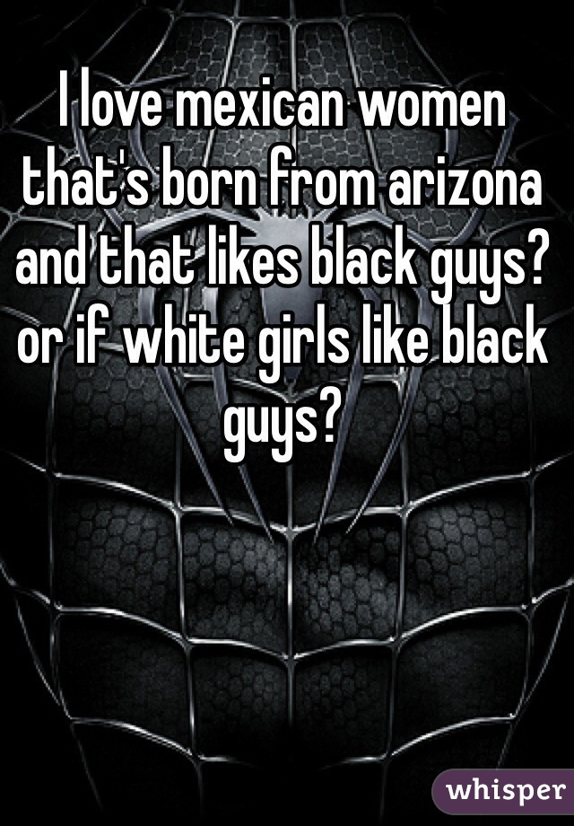 I love mexican women that's born from arizona and that likes black guys? or if white girls like black guys?