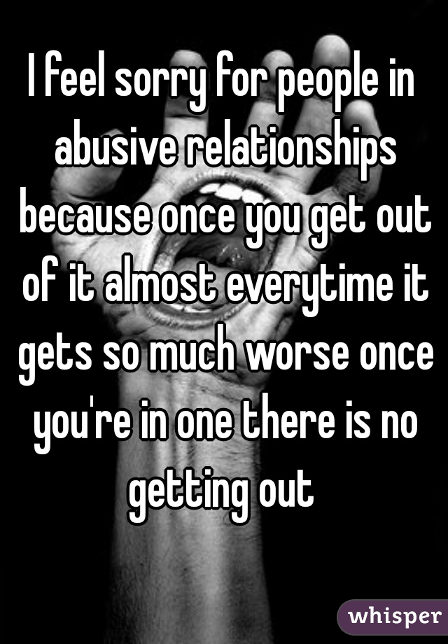 I feel sorry for people in abusive relationships because once you get out of it almost everytime it gets so much worse once you're in one there is no getting out