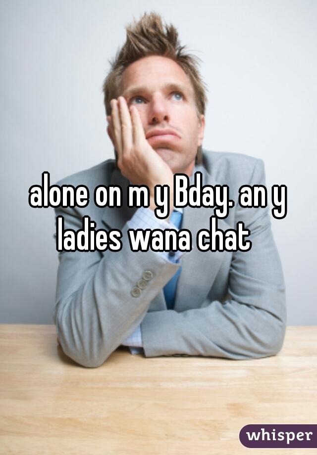 alone on m y Bday. an y ladies wana chat