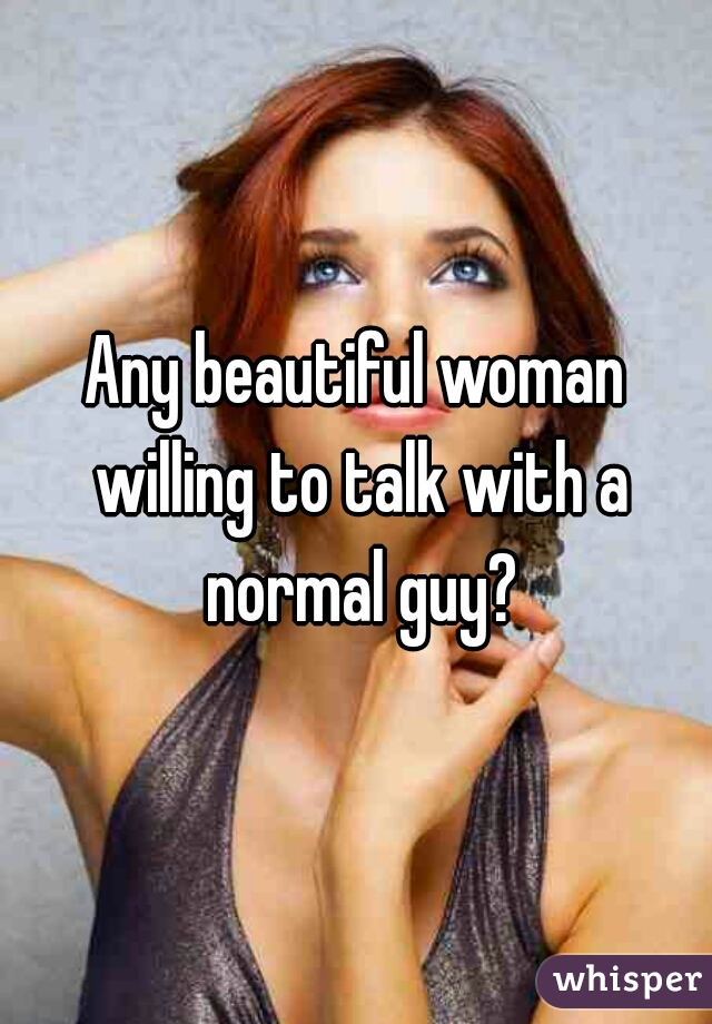 Any beautiful woman willing to talk with a normal guy?