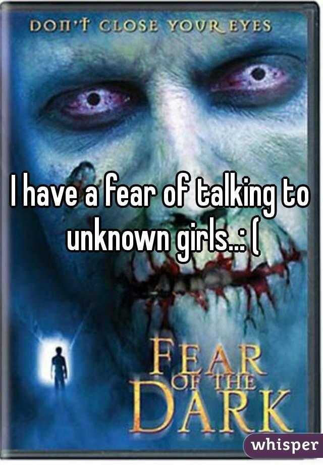 I have a fear of talking to unknown girls..: (
