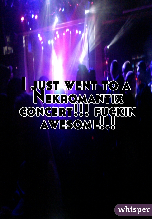 I just went to a Nekromantix concert!!! fuckin awesome!!!