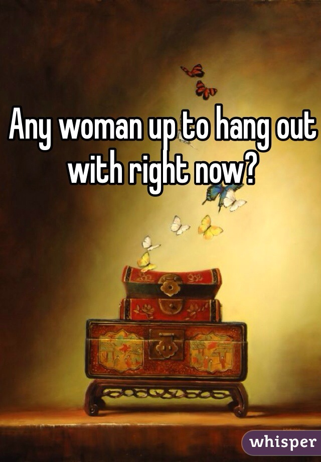 Any woman up to hang out with right now?