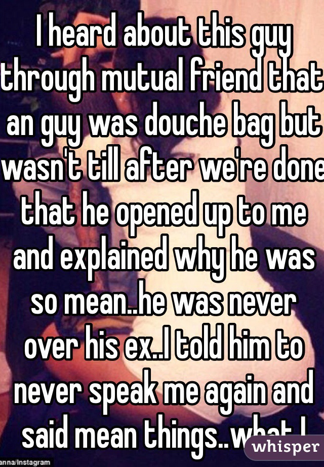 I heard about this guy through mutual friend that an guy was douche bag but wasn't till after we're done that he opened up to me and explained why he was so mean..he was never over his ex..I told him to never speak me again and said mean things..what I regret is that didn't have strength to tell him how I actually felt instead of being an coward (love him)