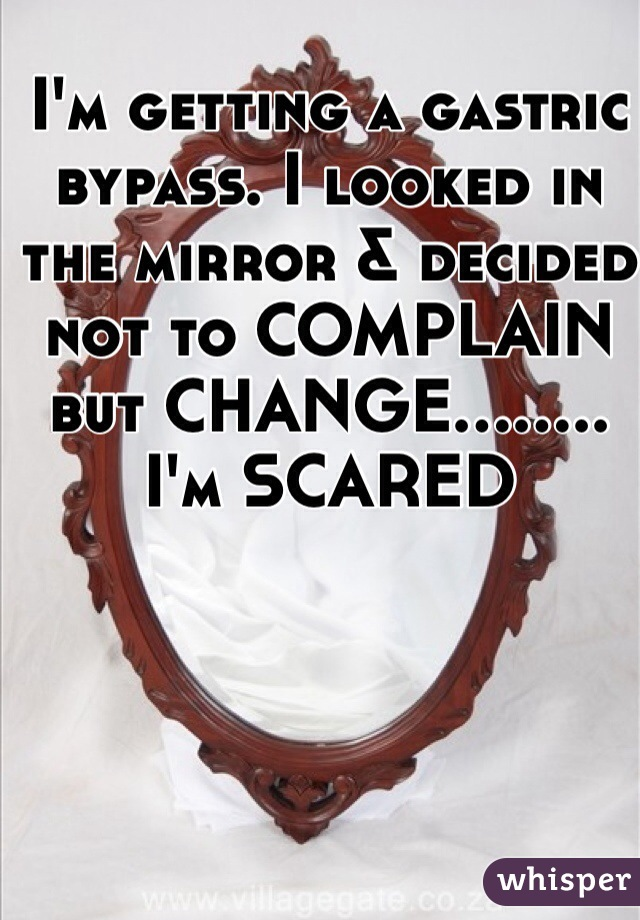 I'm getting a gastric bypass. I looked in the mirror & decided not to COMPLAIN but CHANGE........ I'm SCARED