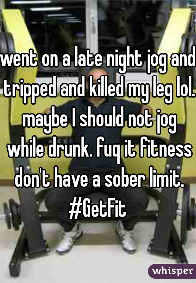 went on a late night jog and tripped and killed my leg lol. maybe I should not jog while drunk. fuq it fitness don't have a sober limit. #GetFit