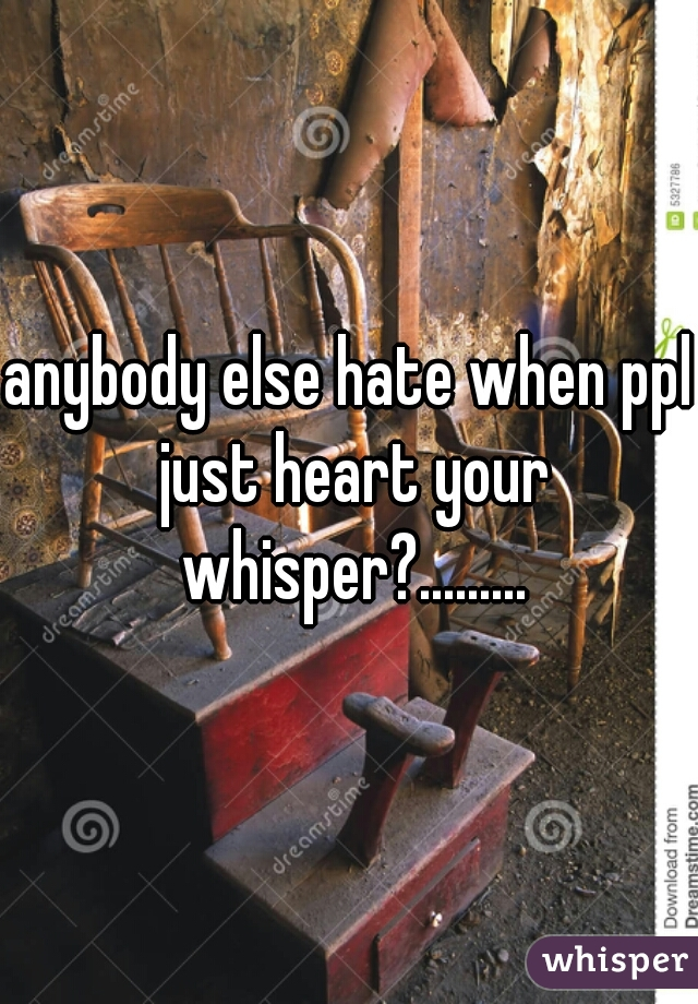 anybody else hate when ppl just heart your whisper?.........