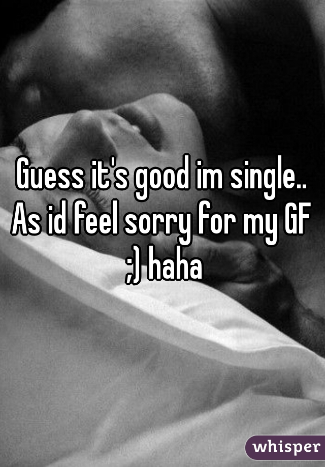Guess it's good im single.. As id feel sorry for my GF ;) haha