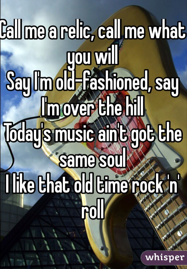 Call me a relic, call me what you will Say I'm old-fashioned, say I'm over the hill Today's music ain't got the same soul I like that old time rock 'n' roll