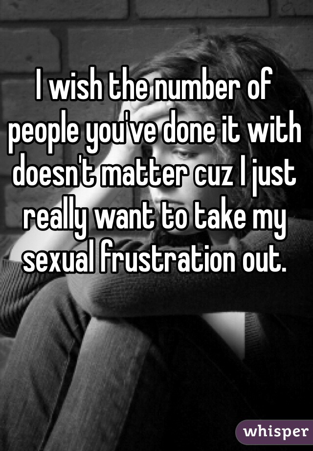 I wish the number of people you've done it with doesn't matter cuz I just really want to take my sexual frustration out.