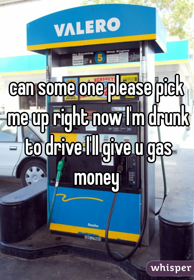 can some one please pick me up right now I'm drunk to drive I'll give u gas money