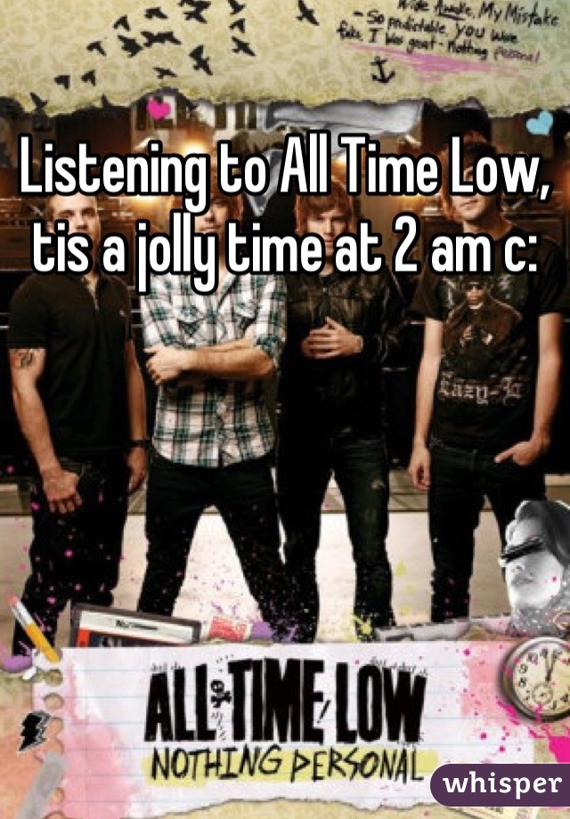 Listening to All Time Low, tis a jolly time at 2 am c: