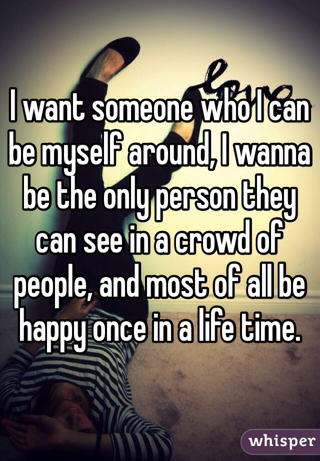 I want someone who I can be myself around, I wanna be the only person they can see in a crowd of people, and most of all be happy once in a life time.