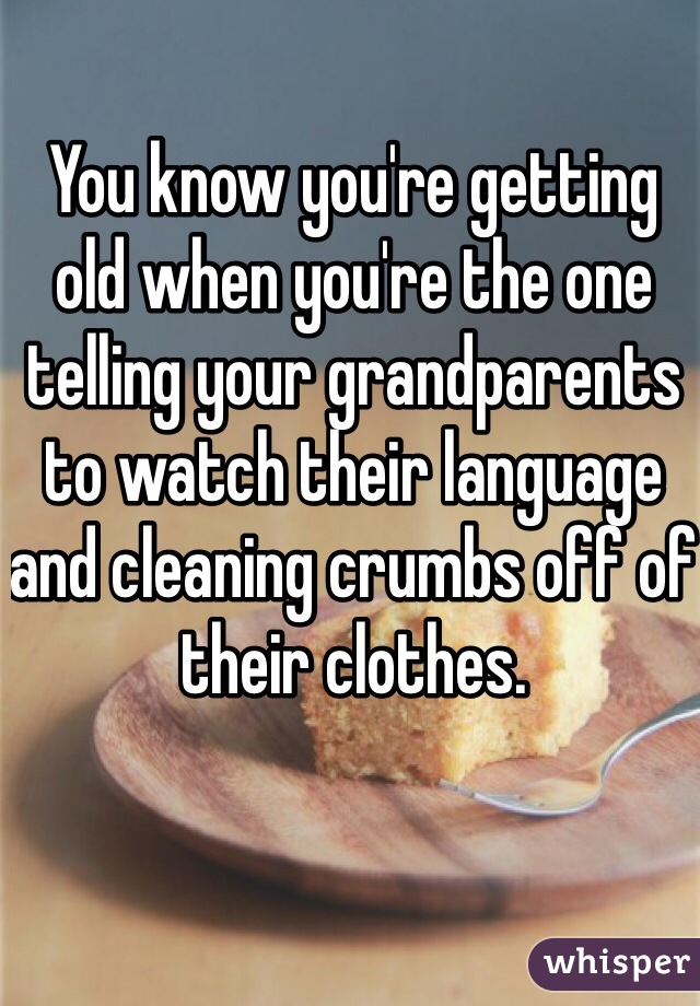 You know you're getting old when you're the one telling your grandparents to watch their language and cleaning crumbs off of their clothes.