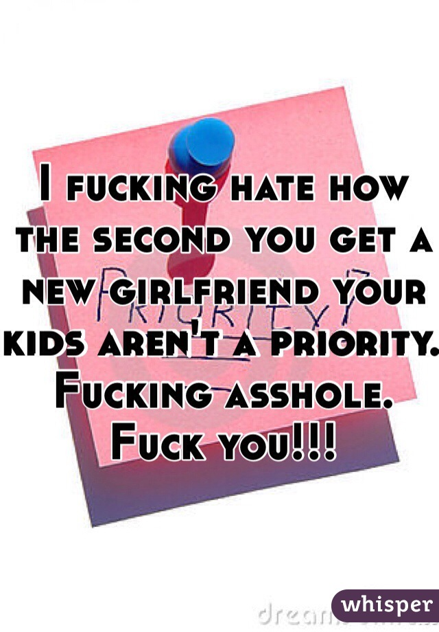 I fucking hate how the second you get a new girlfriend your kids aren't a priority. Fucking asshole. Fuck you!!!