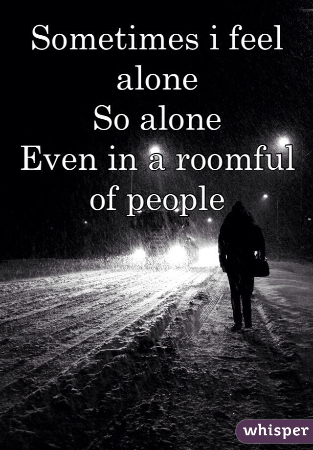 Sometimes i feel alone So alone  Even in a roomful of people