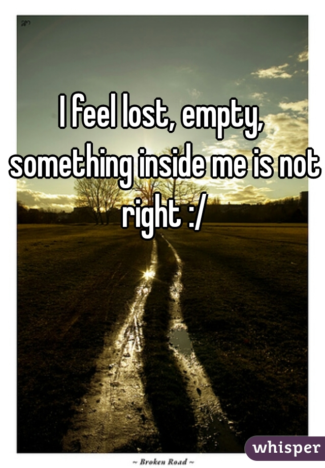 I feel lost, empty, something inside me is not right :/