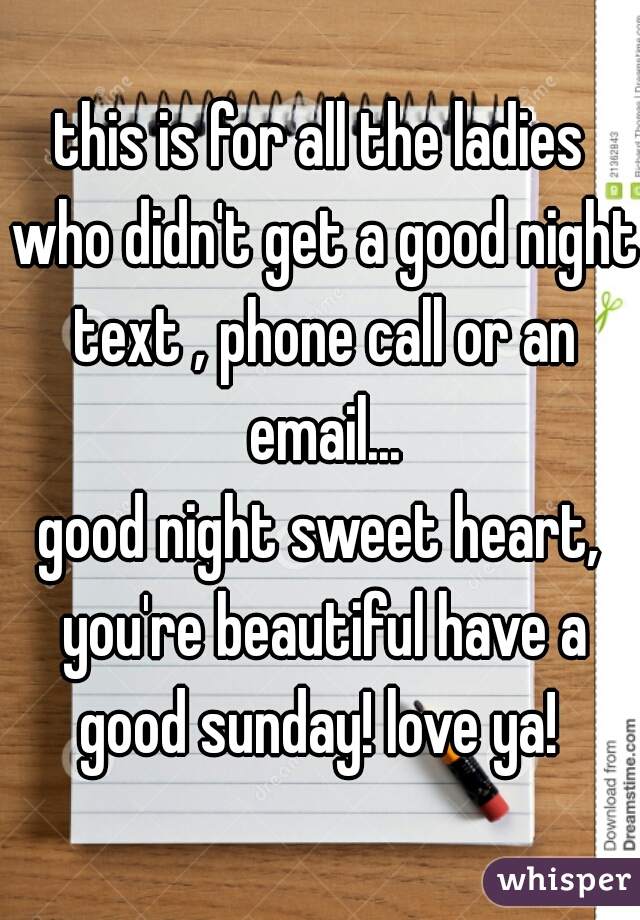 this is for all the ladies who didn't get a good night text , phone call or an email... good night sweet heart, you're beautiful have a good sunday! love ya!
