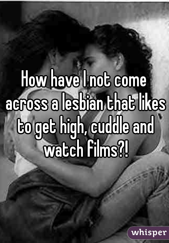 How have I not come across a lesbian that likes to get high, cuddle and watch films?!