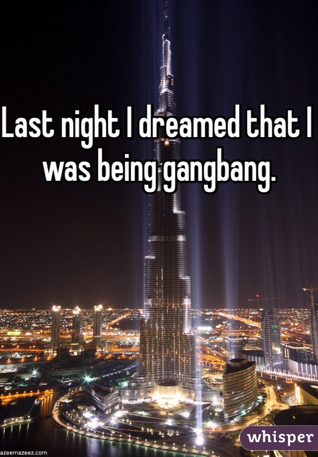 Last night I dreamed that I was being gangbang.