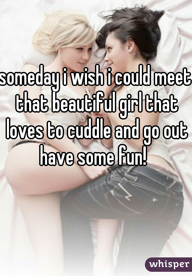 someday i wish i could meet that beautiful girl that loves to cuddle and go out have some fun!