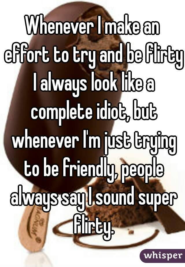 Whenever I make an effort to try and be flirty I always look like a complete idiot, but whenever I'm just trying to be friendly, people always say I sound super flirty.