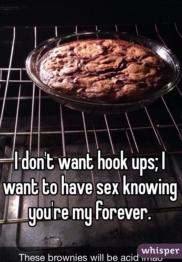 I don't want hook ups; I want to have sex knowing you're my forever.