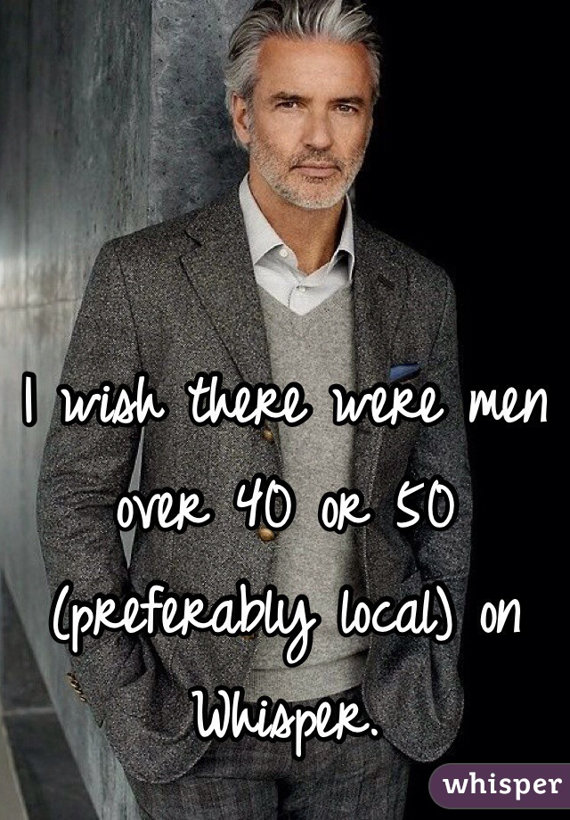 I wish there were men over 40 or 50 (preferably local) on Whisper.